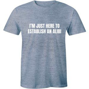 I'm Just Here To Establish An Alibi Funny T-Shirt